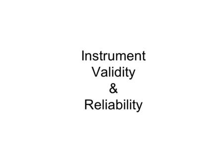 Instrument Validity & Reliability. Why do we use instruments? Reliance upon our senses for empirical evidence Senses are unreliable Senses are imprecise.