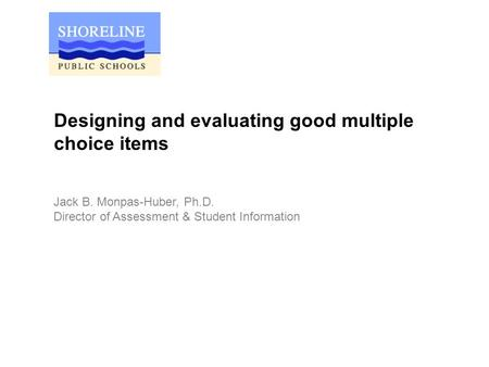 Designing and evaluating good multiple choice items Jack B. Monpas-Huber, Ph.D. Director of Assessment & Student Information.