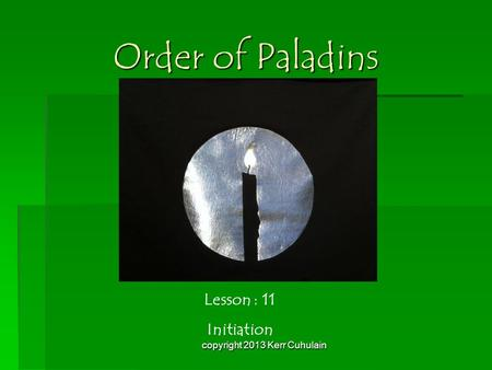 Order of Paladins Lesson : 11 Initiation copyright 2013 Kerr Cuhulain.