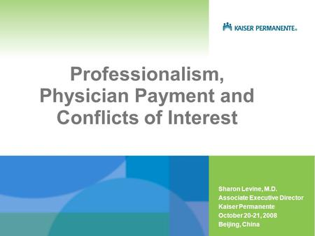 Professionalism, Physician Payment and Conflicts of Interest Sharon Levine, M.D. Associate Executive Director Kaiser Permanente October 20-21, 2008 Beijing,