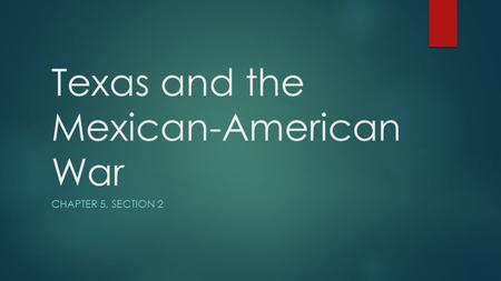 Texas and the Mexican-American War CHAPTER 5, SECTION 2.