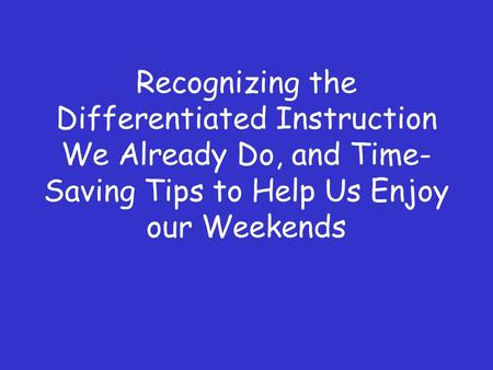 Recognizing the Differentiated Instruction We Already Do, and Time- Saving Tips to Help Us Enjoy our Weekends.