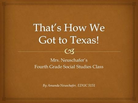 Mrs. Neuschafer's Fourth Grade Social Studies Class By Amanda Neuschafer, EDUC 5131.