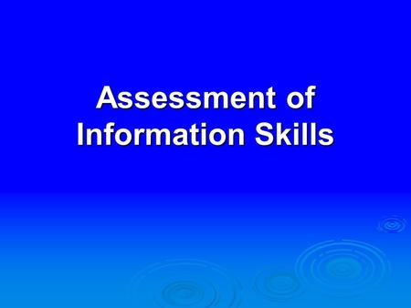 Assessment of Information Skills. There is more teaching going on around here than learning and you ought to do something about that. Graduating Senior.