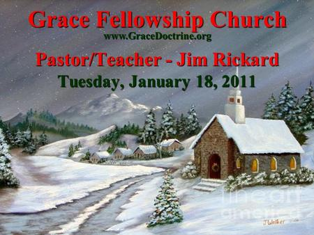 Grace Fellowship Church Pastor/Teacher - Jim Rickard Tuesday, January 18, 2011 www.GraceDoctrine.org.