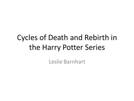 Cycles of Death and Rebirth in the Harry Potter Series Leslie Barnhart.