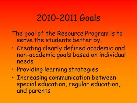 2010-2011 Goals The goal of the Resource Program is to serve the students better by: Creating clearly defined academic and non-academic goals based on.