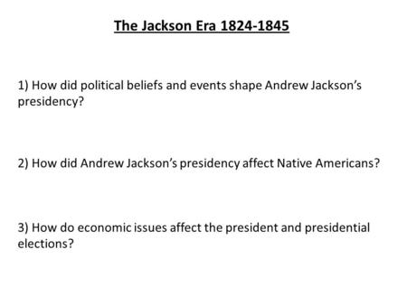The Jackson Era 1824-1845 1) How did political beliefs and events shape Andrew Jackson's presidency? 2) How did Andrew Jackson's presidency affect Native.