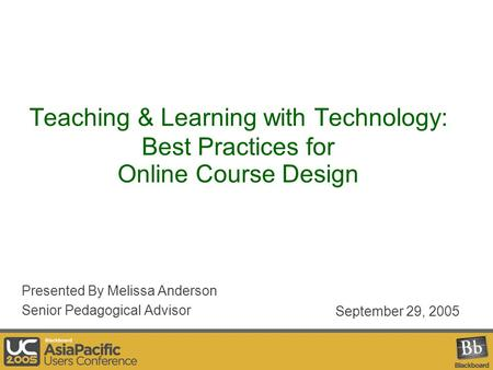 Teaching & Learning with Technology: Best Practices for Online Course Design Presented By Melissa Anderson Senior Pedagogical Advisor September 29, 2005.