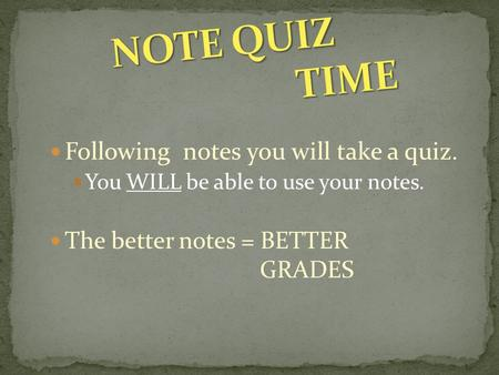 Following notes you will take a quiz. You WILL be able to use your notes. The better notes = BETTER GRADES.