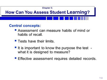 Central concepts:  Assessment can measure habits of mind or habits of recall.  Tests have their limits.  It is important to know the purpose the test.