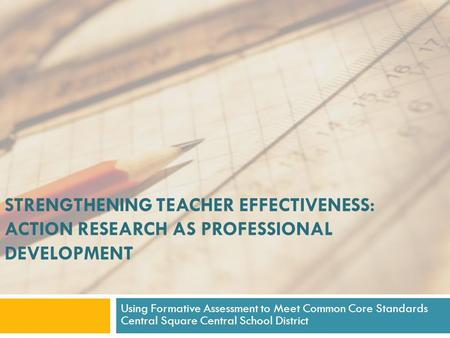 STRENGTHENING TEACHER EFFECTIVENESS: ACTION RESEARCH AS PROFESSIONAL DEVELOPMENT Using Formative Assessment to Meet Common Core Standards Central Square.