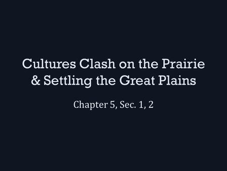 Cultures Clash on the Prairie & Settling the Great Plains Chapter 5, Sec. 1, 2.