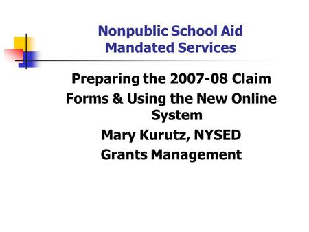 Nonpublic School Aid Mandated Services Preparing the 2007-08 Claim Forms & Using the New Online System Mary Kurutz, NYSED Grants Management.