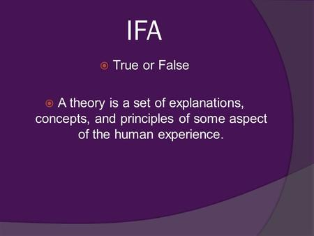 IFA  True or False  A theory is a set of explanations, concepts, and principles of some aspect of the human experience.