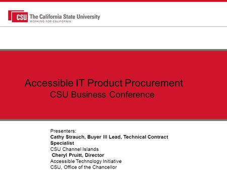 Accessible IT Product Procurement CSU Business Conference Presenters: Cathy Strauch, Buyer III Lead, Technical Contract Specialist CSU Channel Islands.