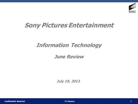 1 Confidential Material IT Finance Sony Pictures Entertainment Information Technology June Review July 19, 2013.