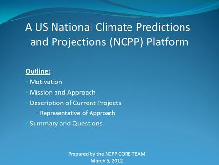 Outline: Motivation Mission and Approach Description of Current Projects Representative of Approach Summary and Questions A US National Climate Predictions.