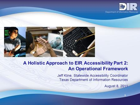 1 A Holistic Approach to EIR Accessibility Part 2: An Operational Framework Jeff Kline, Statewide Accessibility Coordinator Texas Department of Information.