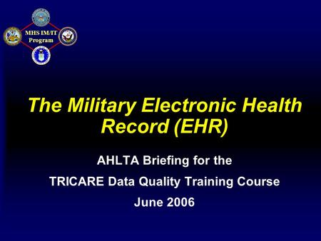 MHS IM/IT Program The Military Electronic Health Record (EHR) AHLTA Briefing for the TRICARE Data Quality Training Course June 2006.
