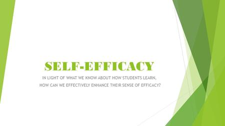 SELF-EFFICACY IN LIGHT OF WHAT WE KNOW ABOUT HOW STUDENTS LEARN, HOW CAN WE EFFECTIVELY ENHANCE THEIR SENSE OF EFFICACY?