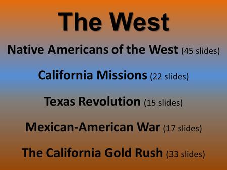 The West Native Americans of the West (45 slides) California Missions (22 slides) Texas Revolution (15 slides) Mexican-American War (17 slides) The California.