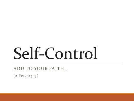 Self-Control ADD TO YOUR FAITH… (2 Pet. 1:5-9). Previous Characteristics faith - conviction of truth of divine things virtue - courage to choose right.
