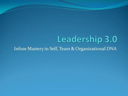 Infuse Mastery in Self, Team & Organizational DNA.