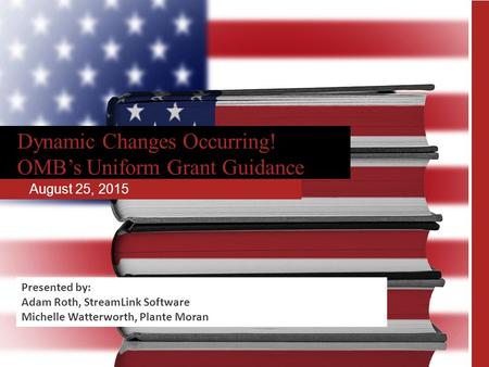 Dynamic Changes Occurring! OMB's Uniform Grant Guidance August 25, 2015 Presented by: Adam Roth, StreamLink Software Michelle Watterworth, Plante Moran.