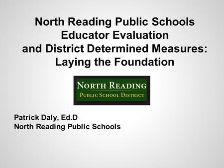 North Reading Public Schools Educator Evaluation and District Determined Measures: Laying the Foundation Patrick Daly, Ed.D North Reading Public Schools.