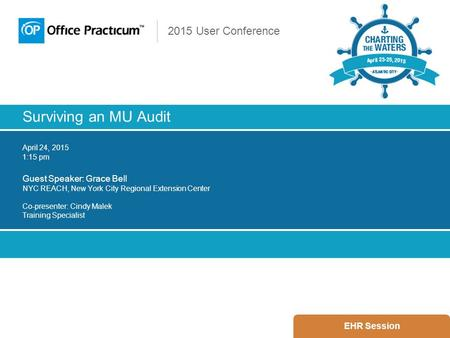 2015 User Conference Surviving an MU Audit April 24, 2015 1:15 pm Guest Speaker: Grace Bell NYC REACH, New York City Regional Extension Center Co-presenter: