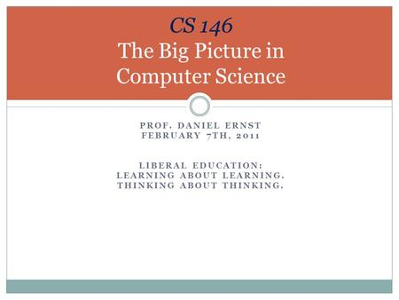 PROF. DANIEL ERNST FEBRUARY 7TH, 2011 LIBERAL EDUCATION: LEARNING ABOUT LEARNING. THINKING ABOUT THINKING. CS 146 The Big Picture in Computer Science.
