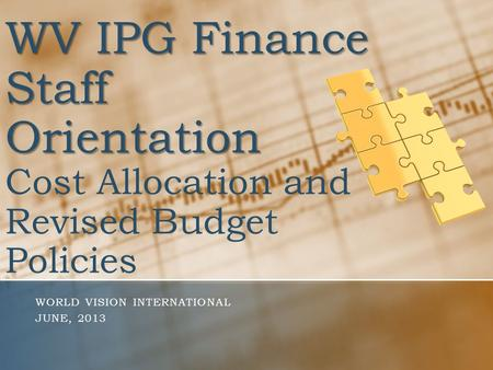 WV IPG Finance Staff Orientation WV IPG Finance Staff Orientation Cost Allocation and Revised Budget Policies WORLD VISION INTERNATIONAL JUNE, 2013.