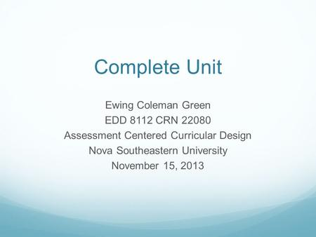 Complete Unit Ewing Coleman Green EDD 8112 CRN 22080 Assessment Centered Curricular Design Nova Southeastern University November 15, 2013.