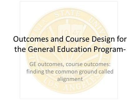 Outcomes and Course Design for the General Education Program- GE outcomes, course outcomes: finding the common ground called alignment.