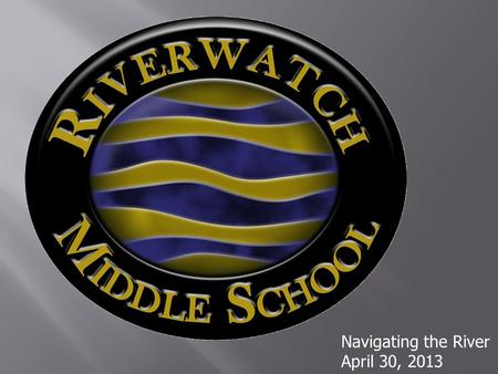 Navigating the River April 30, 2013.  Our mission statement is  Together we LEAD – Learn, Exceed, Achieve and Dream.