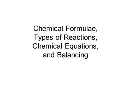 Chemical Formulae, Types of Reactions, Chemical Equations, and Balancing.