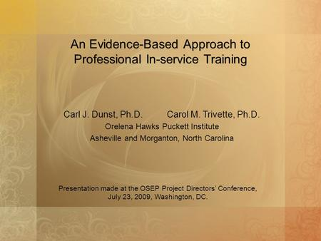 An Evidence-Based Approach to Professional In-service Training Carl J. Dunst, Ph.D. Carol M. Trivette, Ph.D. Orelena Hawks Puckett Institute Asheville.