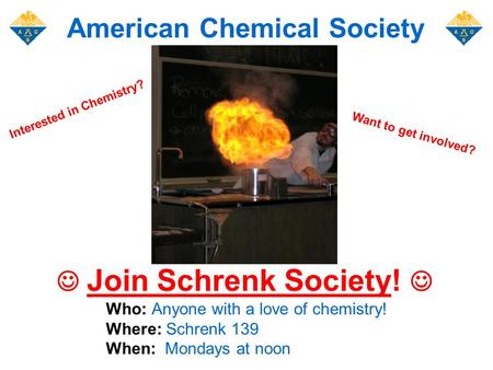 Join Schrenk Society! Who: Anyone with a love of chemistry! Where: Schrenk 139 When: Mondays at noon American Chemical Society Want to get involved? Interested.
