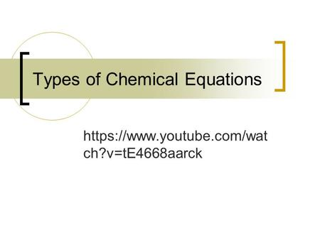 Types of Chemical Equations https://www.youtube.com/wat ch?v=tE4668aarck.