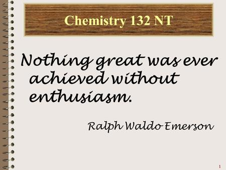 Chemistry 132 NT Nothing great was ever achieved without enthusiasm.
