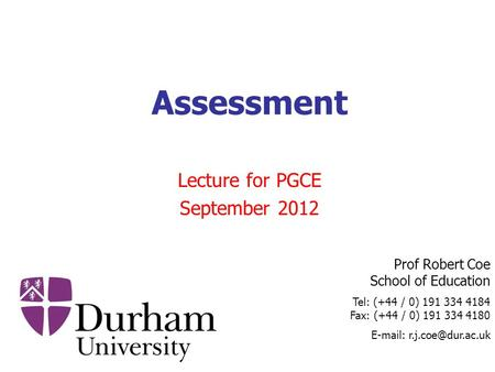 Prof Robert Coe School of Education Tel: (+44 / 0) 191 334 4184 Fax: (+44 / 0) 191 334 4180   Assessment Lecture for PGCE September.