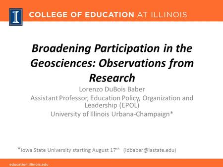 Broadening Participation in the Geosciences: Observations from Research Lorenzo DuBois Baber Assistant Professor, Education Policy, Organization and Leadership.