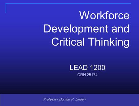 Copyright © 2008 Pearson Prentice Hall. All rights reserved. 1 1 Professor Donald P. Linden LEAD 1200 CRN 25174 Workforce Development and Critical Thinking.