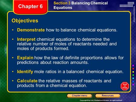 Copyright © by Holt, Rinehart and Winston. All rights reserved. ResourcesChapter menu Section 3 Balancing Chemical Equations Objectives Demonstrate how.