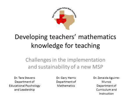 Developing teachers' mathematics knowledge for teaching Challenges in the implementation and sustainability of a new MSP Dr. Tara Stevens Department of.