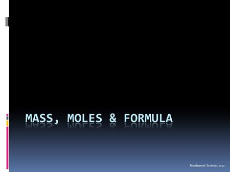 Noadswood Science, 2012. Mass, Moles & Formula  To know how to calculate formula mass and work out the percentage of an element within a compound Saturday,