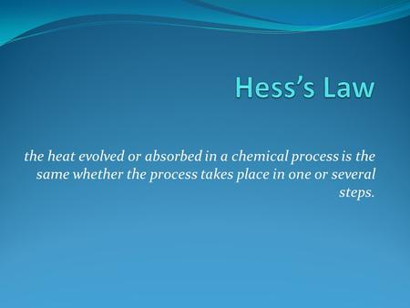 The heat evolved or absorbed in a chemical process is the same whether the process takes place in one or several steps.