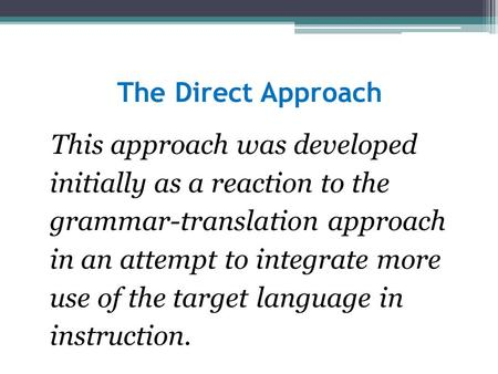 The Direct Approach This approach was developed initially as a reaction to the grammar-translation approach in an attempt to integrate more use of the.