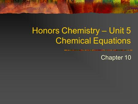 Honors Chemistry – Unit 5 Chemical Equations Chapter 10.
